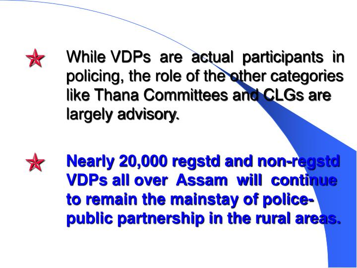 While VDPs  are  actual  participants  in policing, the role of the other categories like Thana Committees and CLGs are largely advisory.