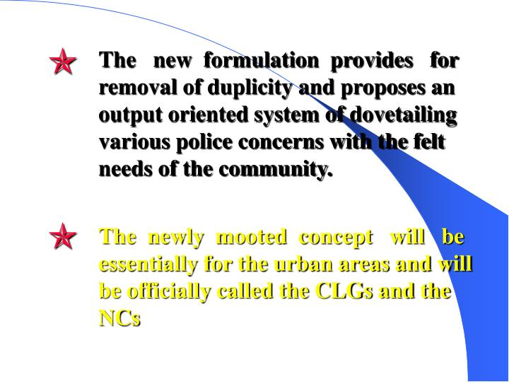 The   new  formulation  provides   for removal of duplicity and proposes an output oriented system of dovetailing various police concerns with the felt needs of the community.