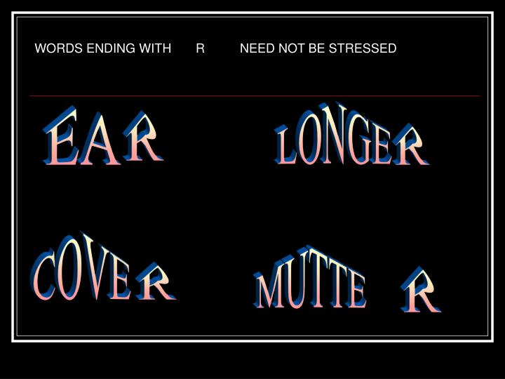 WORDS ENDING WITH       R          NEED NOT BE STRESSED