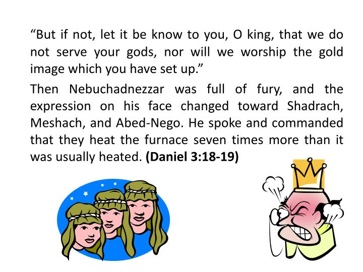 """But if not, let it be know to you, O king, that we do not serve your gods, nor will we worship the gold image which you have set up."""