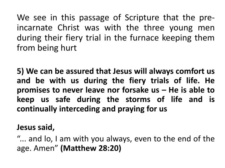 We see in this passage of Scripture that the pre-incarnate Christ was with the three young men during their fiery trial in the furnace keeping them from being hurt