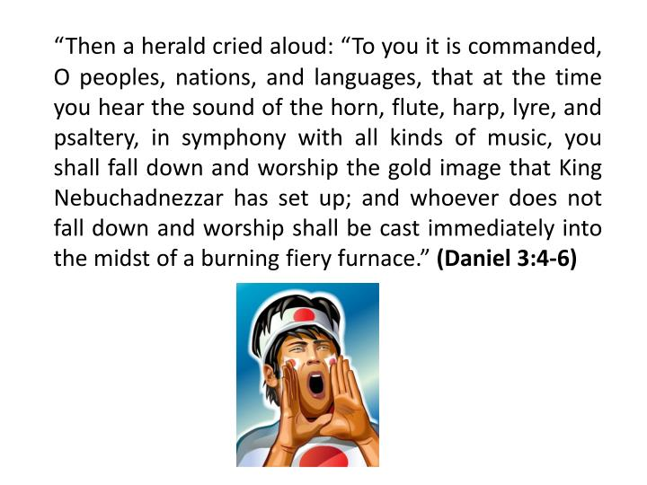 """Then a herald cried aloud: ""To you it is commanded, O peoples, nations, and languages, that at the time you hear the sound of the horn, flute, harp, lyre, and psaltery, in symphony with all kinds of music, you shall fall down and worship the gold image that King Nebuchadnezzar has set up; and whoever does not fall down and worship shall be cast immediately into the midst of a burning fiery furnace."""