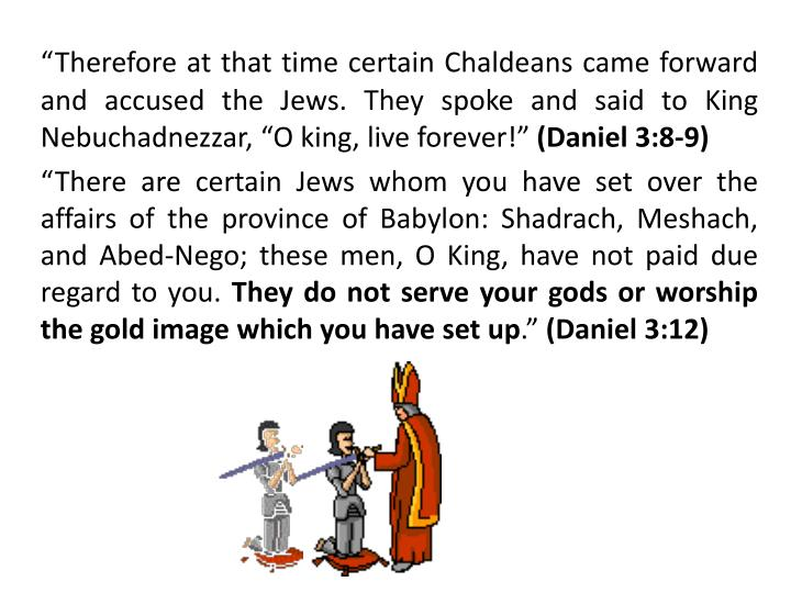 """Therefore at that time certain Chaldeans came forward and accused the Jews. They spoke and said to King Nebuchadnezzar, ""O king, live forever!"""