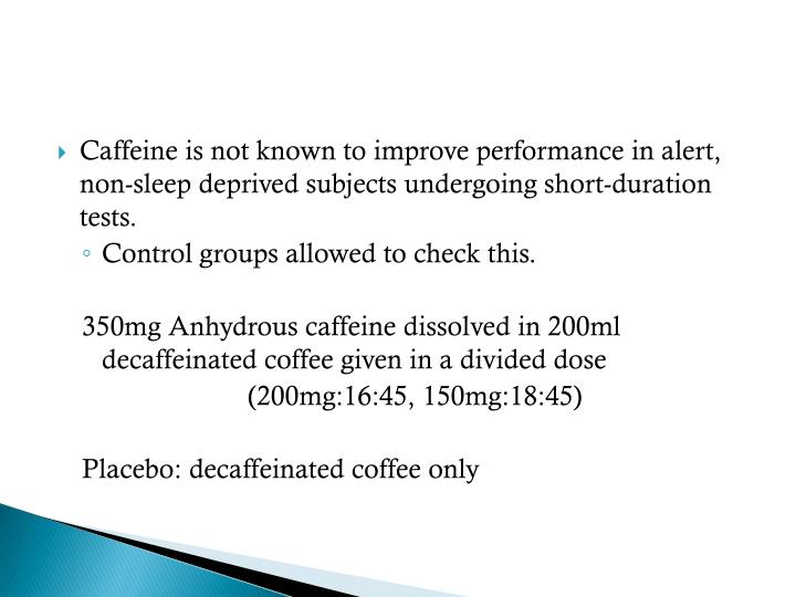 Caffeine is not known to improve performance in alert, non-sleep deprived subjects undergoing short-duration tests.