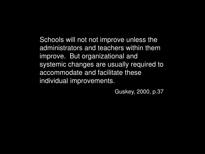Schools will not not improve unless the administrators and teachers within them improve.  But organizational and systemic changes are usually required to accommodate and facilitate these individual improvements.