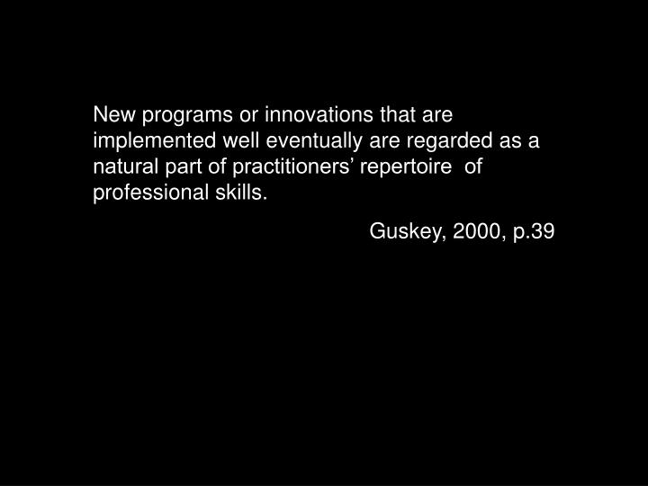 New programs or innovations that are implemented well eventually are regarded as a natural part of practitioners' repertoire  of professional skills.