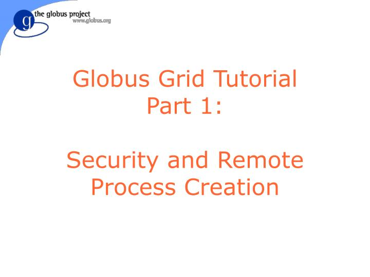 globus grid tutorial part 1 security and remote process creation