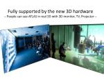 fully supported by the new 3d hardware people can see atlas in real 3d with 3d monitor tv projector