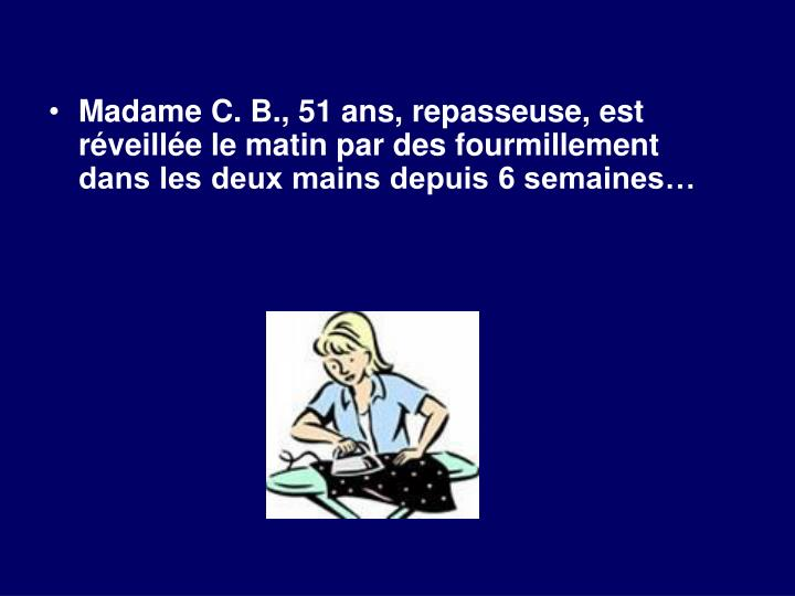 Madame C. B., 51 ans, repasseuse, est réveillée le matin par des fourmillement dans les deux mains...