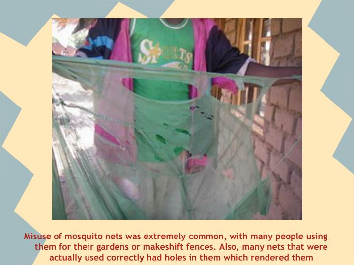 Misuse of mosquito nets was extremely common, with many people using them for their gardens or makeshift fences. Also, many nets that were actually used correctly had holes in them which rendered them ineffective.