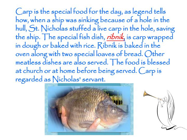 Carp is the special food for the day, as legend tells how, when a ship was sinkingbecause ofa hole in the hull,St. Nicholasstuffed a live carp in the hole, saving the ship. The special fish dish,