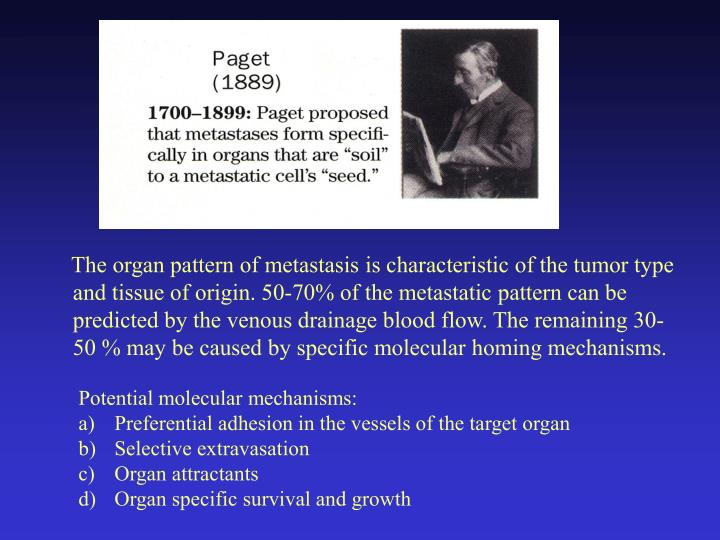 The organ pattern of metastasis is characteristic of the tumor type and tissue of origin. 50-70% of the metastatic pattern can be predicted by the venous drainage blood flow. The remaining 30-50 % may be caused by specific molecular homing mechanisms.