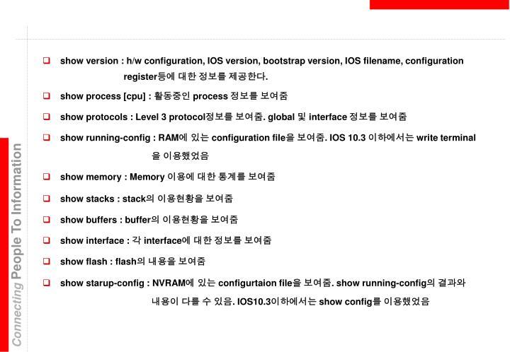 show version : h/w configuration, IOS version, bootstrap version, IOS filename, configuration