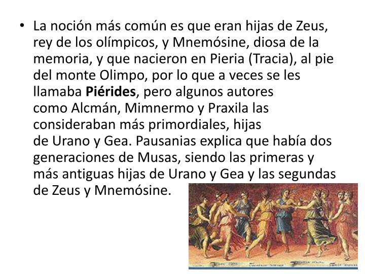 La noción más común es que eran hijas deZeus, rey de losolímpicos, yMnemósine, diosa de la memoria, y que nacieron enPieria(Tracia), al pie del monteOlimpo, por lo que a veces se les llamaba