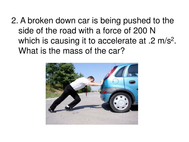 2. A broken down car is being pushed to the side of the road with a force of 200 N which is causing it to accelerate at .2 m/s
