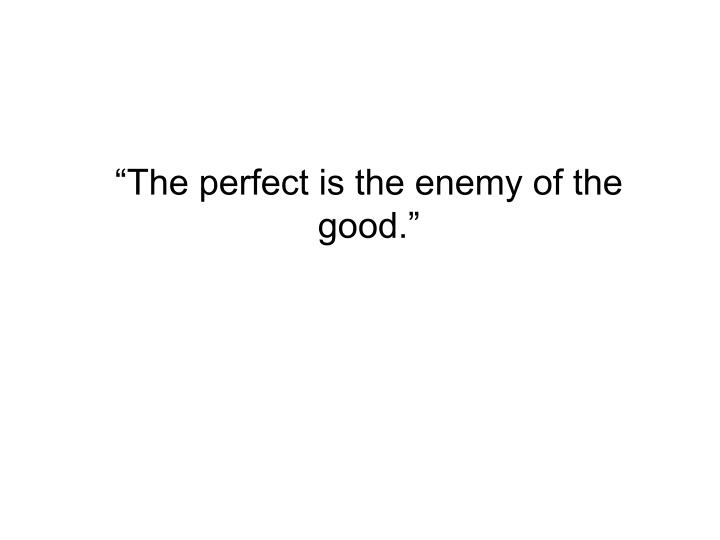 """""""The perfect is the enemy of the good."""""""