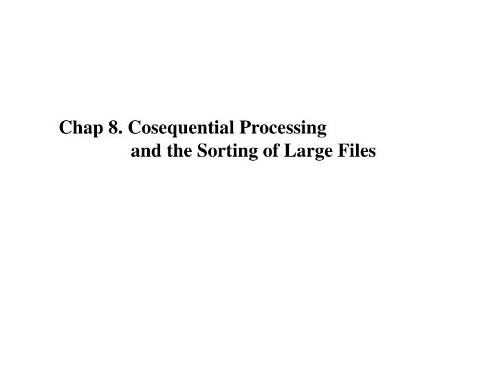 chap 8 cosequential processing and the sorting of large files n.