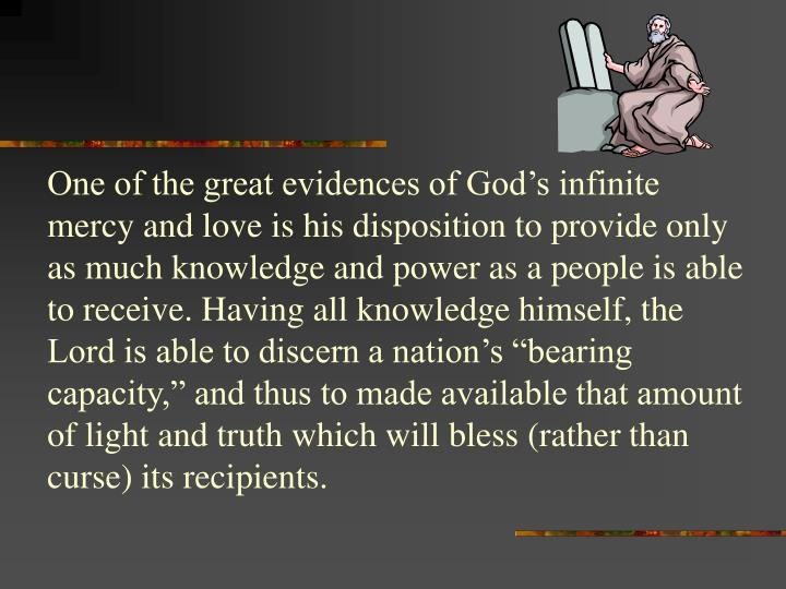 """One of the great evidences of God's infinite mercy and love is his disposition to provide only as much knowledge and power as a people is able to receive. Having all knowledge himself, the Lord is able to discern a nation's """"bearing capacity,"""" and thus to made available that amount of light and truth which will bless (rather than curse) its recipients."""