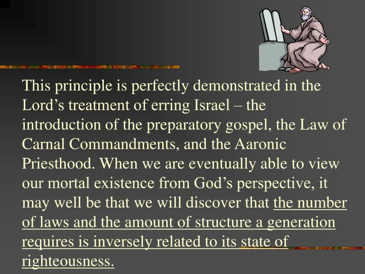 This principle is perfectly demonstrated in the Lord's treatment of erring Israel – the introduction of the preparatory gospel, the Law of Carnal Commandments, and the Aaronic Priesthood.
