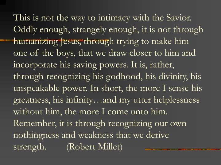 This is not the way to intimacy with the Savior. Oddly enough, strangely enough, it is not through humanizing Jesus, through trying to make him one of the boys, that we draw closer to him and incorporate his saving powers. It is, rather, through recognizing his godhood, his divinity, his unspeakable power. In short, the more I sense his greatness, his infinity…and my utter helplessness without him, the more I come unto him. Remember, it is through recognizing our own nothingness and weakness that we derive strength.        (Robert Millet)