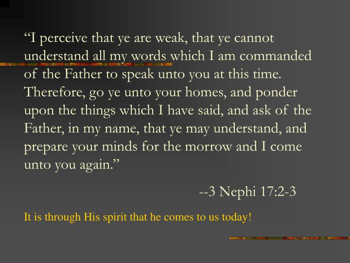 """""""I perceive that ye are weak, that ye cannot understand all my words which I am commanded of the Father to speak unto you at this time. Therefore, go ye unto your homes, and ponder upon the things which I have said, and ask of the Father, in my name, that ye may understand, and prepare your minds for the morrow and I come unto you again."""""""