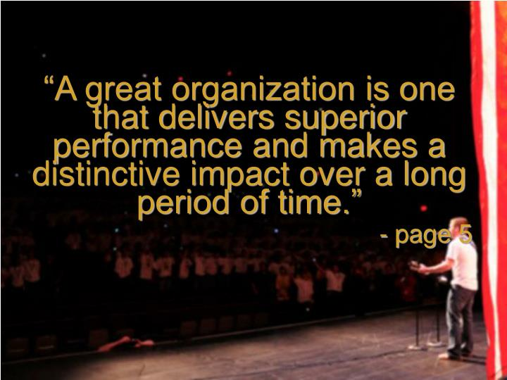 """""""A great organization is one that delivers superior performance and makes a distinctive impact over a long period of time."""""""