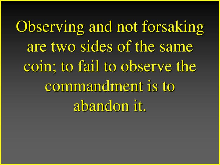 Observing and not forsaking are two sides of the same coin; to fail to observe the commandment is to