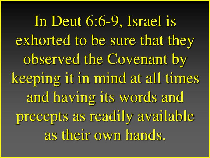 In Deut 6:6-9, Israel is exhorted to be sure that they observed the Covenant by keeping it in mind at all times and having its words and precepts as readily available as their own hands.