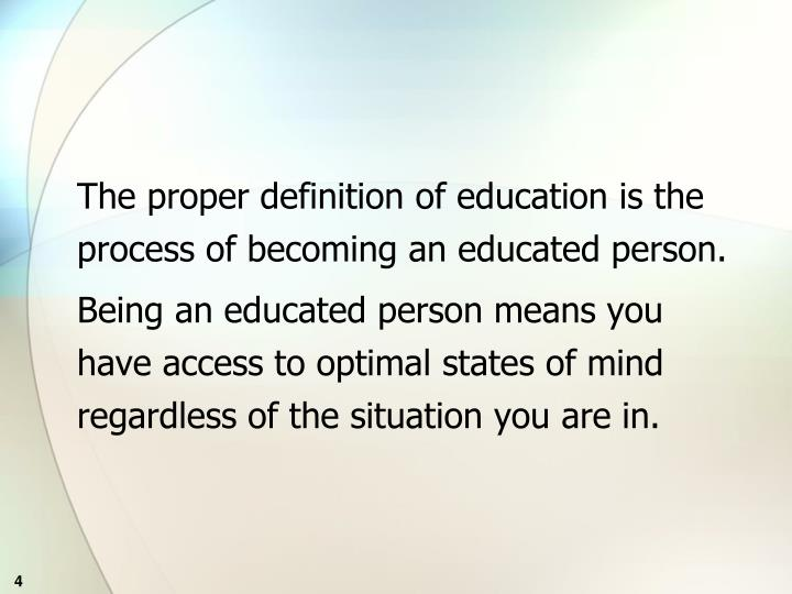 The proper definition of education is the process of becoming an educated person.