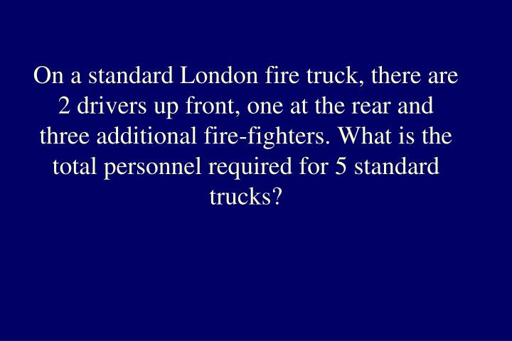 On a standard London fire truck, there are 2 drivers up front, one at the rear and three additional fire-fighters. What is the total personnel required for 5 standard trucks?
