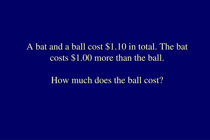 A bat and a ball cost $1.10 in total. The bat costs $1.00 more than the ball.