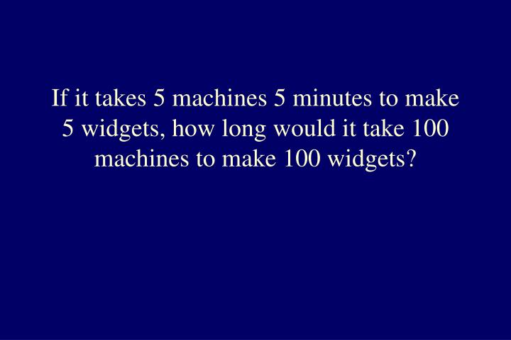 If it takes 5 machines 5 minutes to make 5 widgets, how long would it take 100 machines to make 100 widgets?