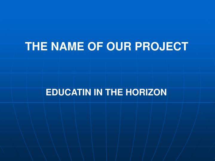THE NAME OF OUR PROJECT