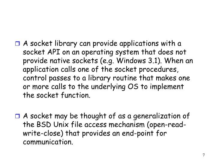 A socket library can provide applications with a socket API on an operating system that does not provide native sockets (e.g. Windows 3.1). When an application calls one of the socket procedures, control passes to a library routine that makes one or more calls to the underlying OS to implement the socket function.