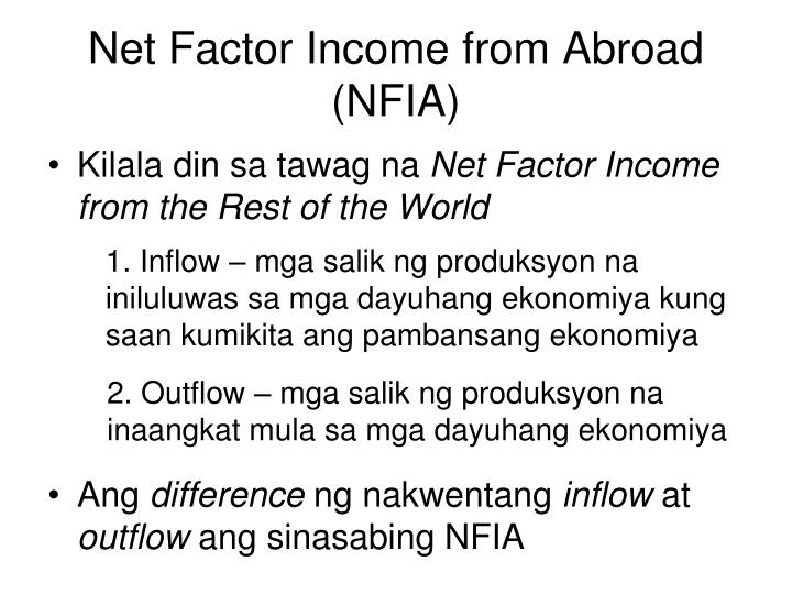net factor income from abroad The net foreign factor income (nffi) is the difference between a nation's gross national product (gnp) and gross domestic product (gdp) net foreign factor income (nffi) is the difference between the aggregate amount that a country's citizens and companies earn abroad, and the aggregate amount that foreign citizens and overseas companies earn.
