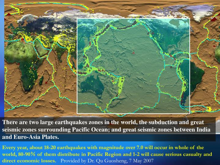 There are two large earthquakes zones in the world, the subduction and great seismic zones surrounding Pacific Ocean; and great seismic zones between India and Euro-Asia Plates.