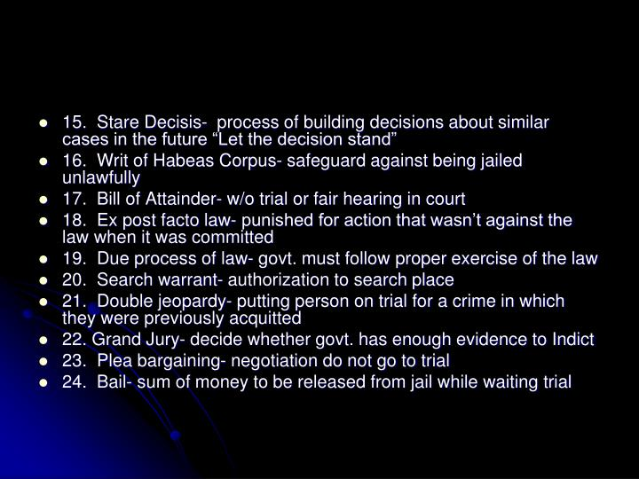 "15.  Stare Decisis-  process of building decisions about similar cases in the future ""Let the decision stand"""