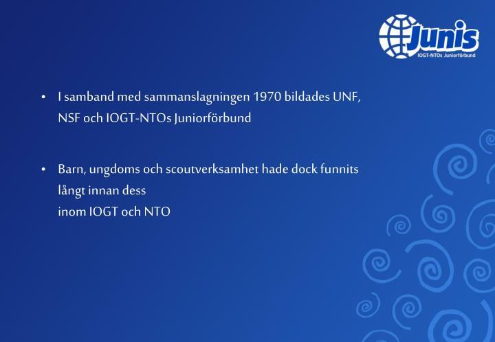 I samband med sammanslagningen 1970 bildades UNF, NSF och IOGT-NTOs Juniorförbund