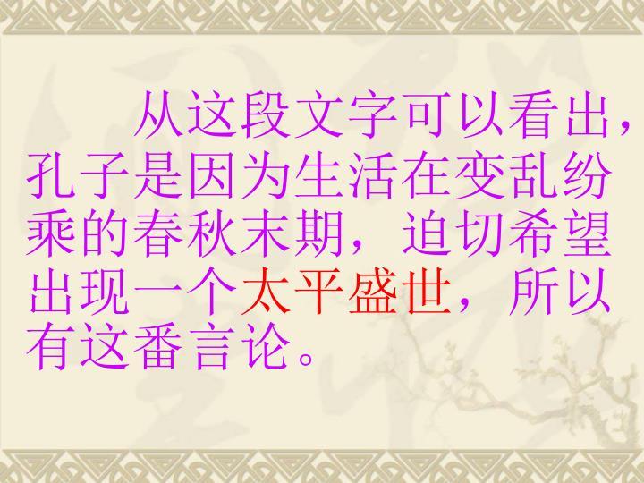 从这段文字可以看出,孔子是因为生活在变乱纷乘的春秋末期,迫切希望出现一个