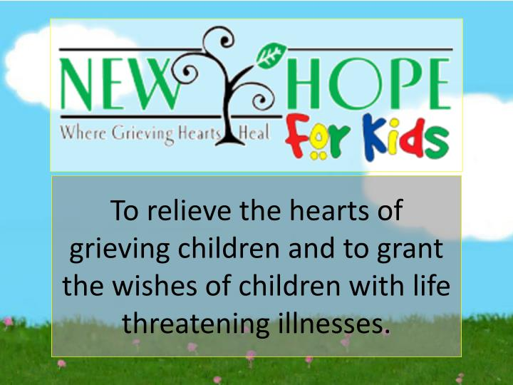 To relieve the hearts of grieving children and to grant the wishes of children with life threatening...