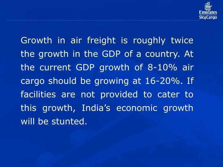 Growth in air freight is roughly twice the growth in the GDP of a country. At the current GDP growth of 8-10% air cargo should be growing at 16-20%. If facilities are not provided to cater to this growth, India's economic growth will be stunted.