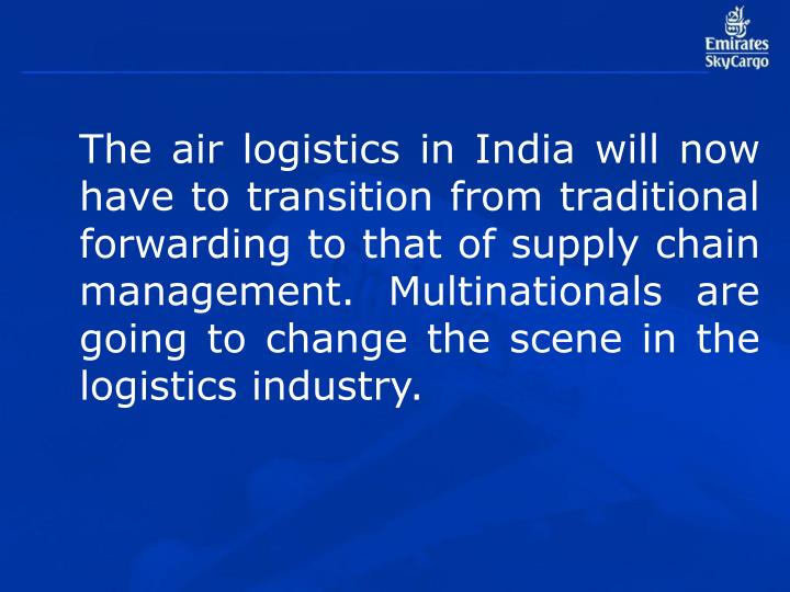 The air logistics in India will now have to transition from traditional forwarding to that of supply chain management. Multinationals are going to change the scene in the logistics industry.