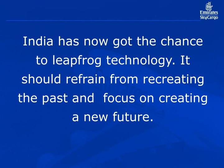 India has now got the chance to leapfrog technology. It should refrain from recreating the past and  focus on creating a new future.