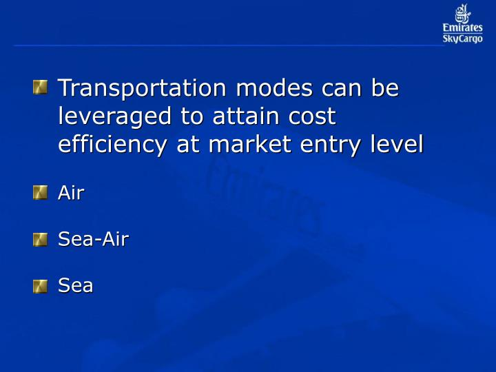 Transportation modes can be leveraged to attain cost efficiency at market entry level