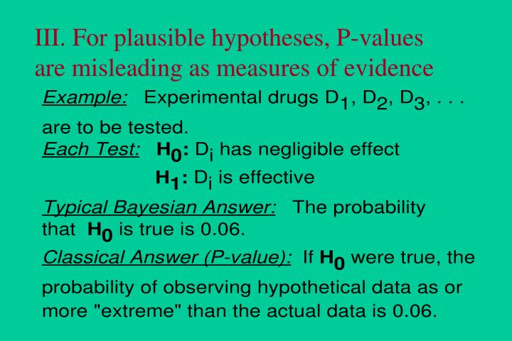III. For plausible hypotheses, P-values