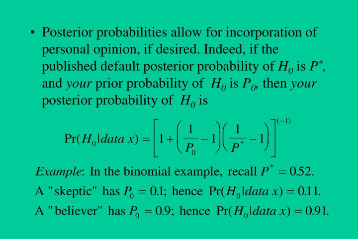 Posterior probabilities allow for incorporation of personal opinion, if desired. Indeed, if the published default posterior probability of