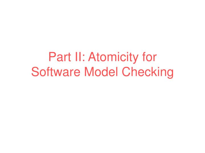 part ii atomicity for software model checking n.