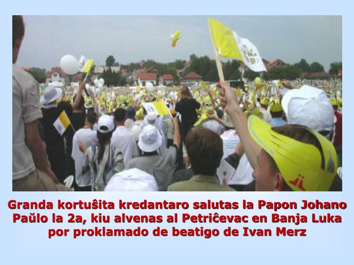 Granda kortuŝita kredantaro salutas la Papon Johano Paŭlo la 2a, kiu alvenas al Petriĉevac en Banja Luka por proklamado de beatigo de Ivan Merz