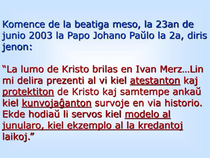 Komence de la beatiga meso, la 23an de junio 2003 la Papo Johano Paŭlo la 2a, diris jenon: