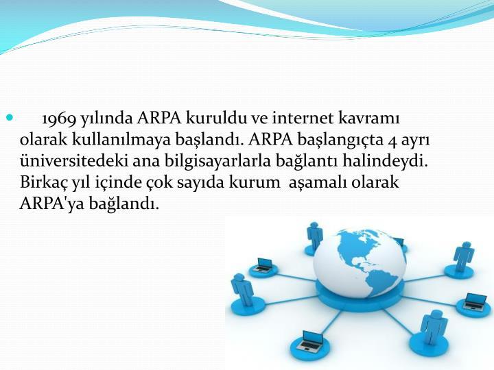 1969yılındaARPAkuruldu ve internet kavramı olarak kullanılmaya başlandı. ARPA başlangıçta 4 ayrı üniversitedeki ana bilgisayarlarla bağlantı halindeydi. Birkaç yıl içinde çok sayıda kurum  aşamalı olarak ARPA'ya bağlandı.